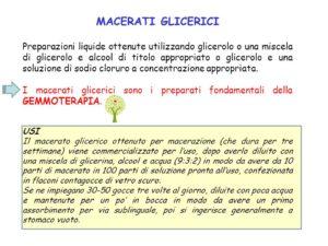 Preparazioni liquide ottenute utilizzando glicerolo o una miscela di glicerolo e alcool di titolo appropriato o glicerolo e una soluzione di sodio cloruro a concentrazione appropriata. I macerati glicerici sono i preparati fondamentali della GEMMOTERAPIA. USI. Il macerato glicerico ottenuto per macerazione (che dura per tre settimane) viene commercializzato per l'uso, dopo averlo diluito con una miscela di glicerina, alcool e acqua (9:3:2) in modo da avere da 10 parti di macerato in 100 parti di soluzione pronta all'uso, confezionata in flaconi contagocce di vetro scuro. Se ne impiegano gocce tre volte al giorno, diluite con poca acqua e mantenute per un po' in bocca in modo da avere un primo assorbimento per via sublinguale, poi si ingerisce generalmente a stomaco vuoto.